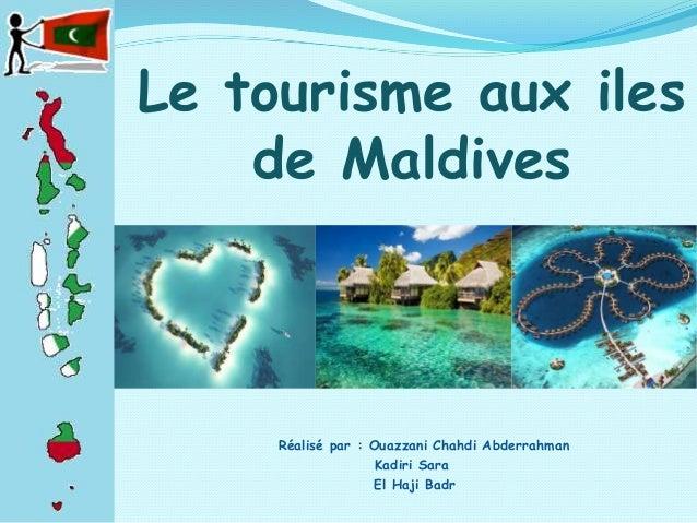 Le tourisme aux iles de Maldives Réalisé par : Ouazzani Chahdi Abderrahman Kadiri Sara El Haji Badr