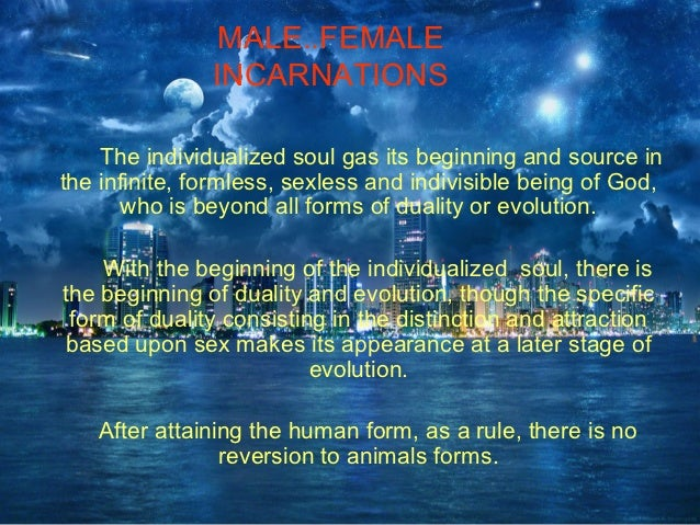 MALE..FEMALE               INCARNATIONS    The individualized soul gas its beginning and source inthe infinite, formless, ...
