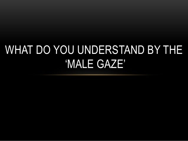 WHAT DO YOU UNDERSTAND BY THE 'MALE GAZE'