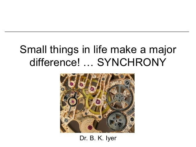Small things in life make a major difference! … SYNCHRONY            Dr. B. K. Iyer