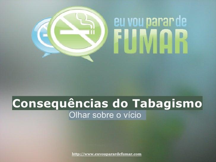 Consequências do Tabagismo        Olhar sobre o vício            http://www.euvouparardefumar.com
