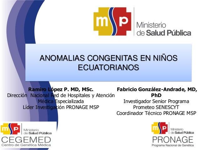ANOMALIAS CONGENITAS EN NIÑOS ECUATORIANOS Ramiro López P. MD, MSc. Dirección Nacional Red de Hospitales y Atención Médica...