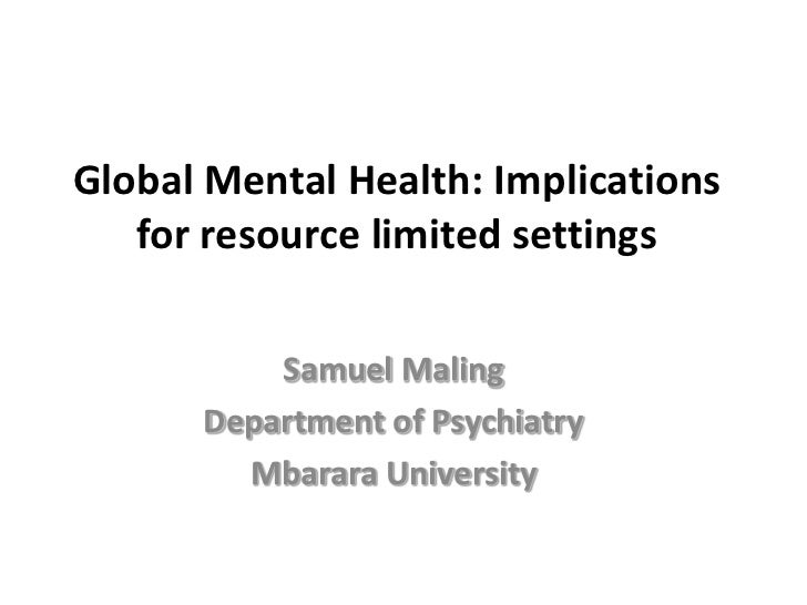 Global Mental Health: Implications for resource limited settings<br />Samuel Maling<br />Department of Psychiatry<br />Mba...