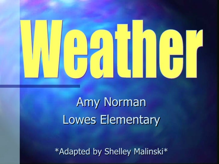 Amy Norman Lowes Elementary *Adapted by Shelley Malinski* Weather