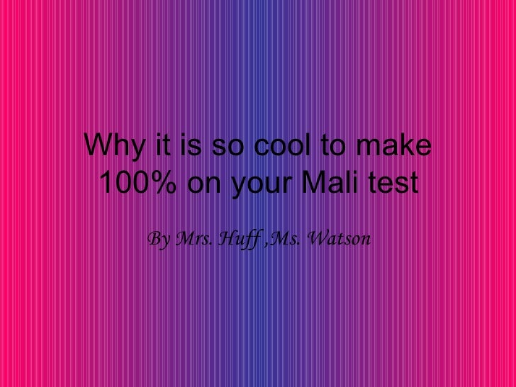 Why it is so cool to make 100% on your Mali test By Mrs. Huff ,Ms. Watson