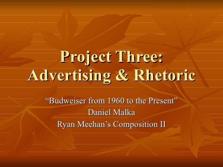 """Project Three: Advertising & Rhetoric """" Budweiser from 1960 to the Present"""" Daniel Malka Ryan Meehan's Composition II"""