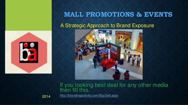 MALL PROMOTIONS & EVENTS A Strategic Approach to Brand Exposure If you looking best deal for any other media then fill thi...