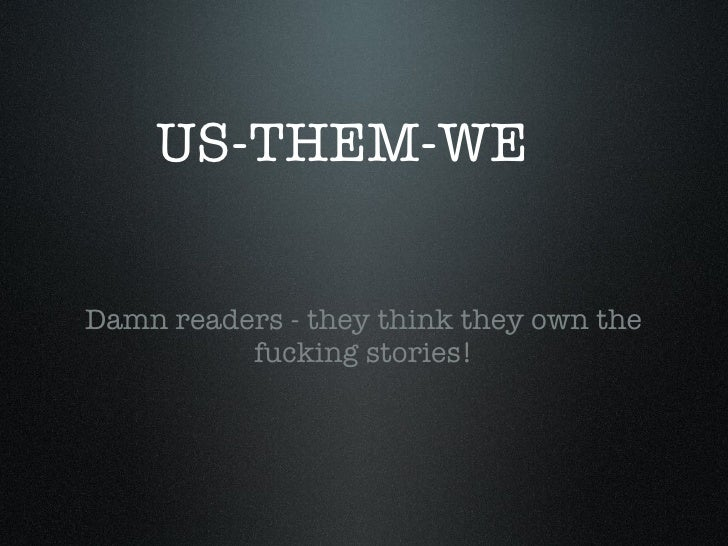 US-THEM-WE <ul><li>Damn readers - they think they own the fucking stories! </li></ul>