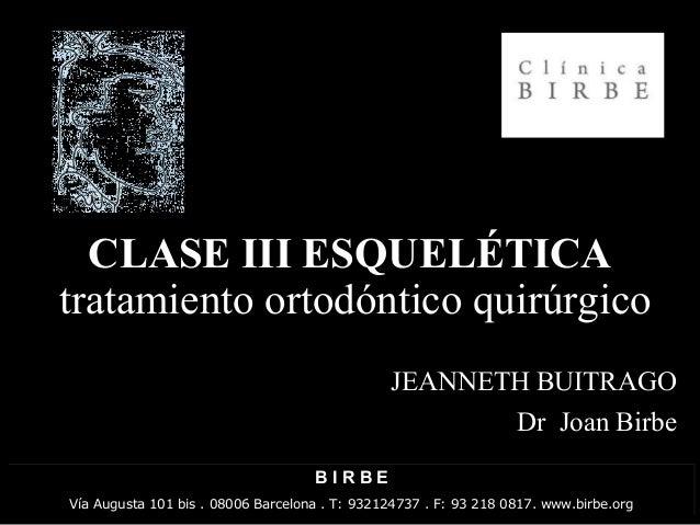 CLASE III ESQUELÉTICACLASE III ESQUELÉTICA JEANNETH BUITRAGO Dr Joan Birbe tratamiento ortodóntico quirúrgico B I R B E Ví...