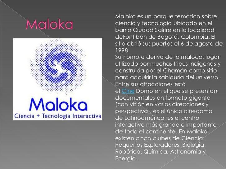 Maloka es un parque temático sobreciencia y tecnología ubicado en elbarrio Ciudad Salitre en la localidaddeFontibón de Bog...