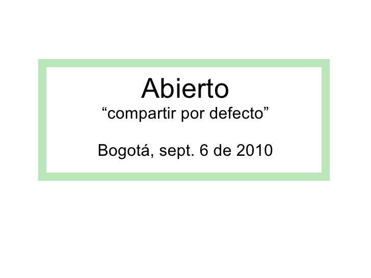 "Abierto ""compartir por defecto"" Bogotá, sept. 6 de 2010"