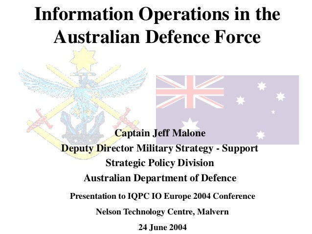 Information Operations in the  Australian Defence Force              Captain Jeff Malone   Deputy Director Military Strate...