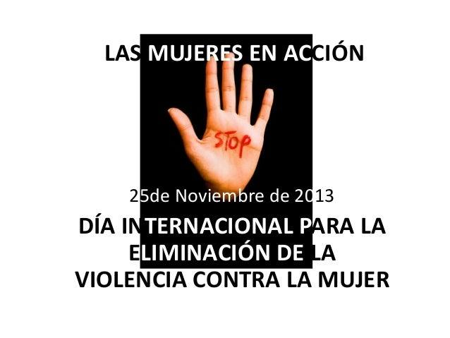 LAS MUJERES EN ACCIÓNN  25de Noviembre de 2013  DÍA INTERNACIONAL PARA LA ELIMINACIÓN DE LA VIOLENCIA CONTRA LA MUJER