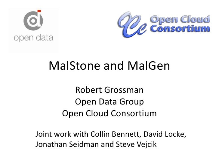 MalStone and MalGen<br />Robert GrossmanOpen Data GroupOpen Cloud Consortium<br />Joint work with Collin Bennett, David Lo...
