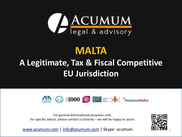 MALTA  A Legitimate, Tax & Fiscal Competitive  EU Jurisdiction  For general informational purposes only.  For specific adv...