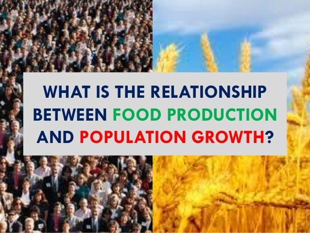 WHAT IS THE RELATIONSHIP BETWEEN FOOD PRODUCTION AND POPULATION GROWTH?