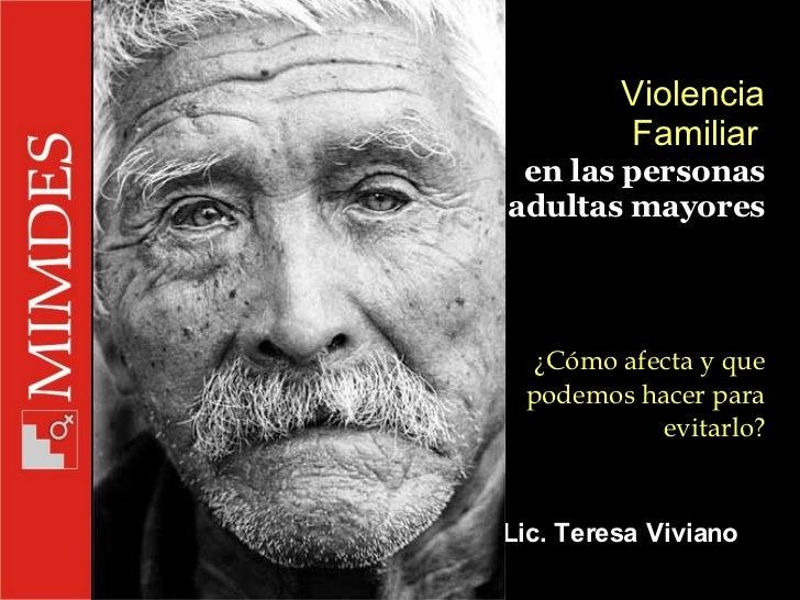 Violencia Familiar   en las personas adultas mayores  ¿Cómo afecta y que podemos hacer para evitarlo? Lic. Teresa Viviano