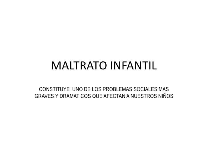 MALTRATO INFANTIL<br />CONSTITUYE  UNO DE LOS PROBLEMAS SOCIALES MAS GRAVES Y DRAMATICOS QUE AFECTAN A NUESTROS NIÑOS<br />