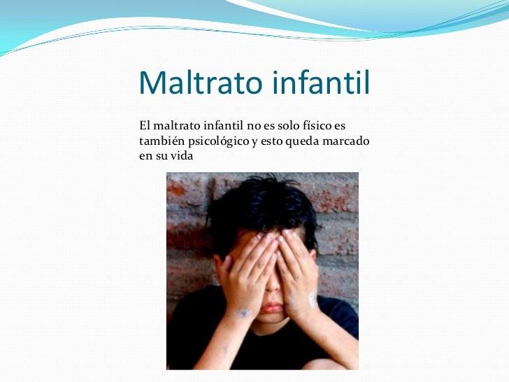 Maltrato infantil<br />El maltrato infantil no es solo físico es también psicológico y esto queda marcado en su vida<br />