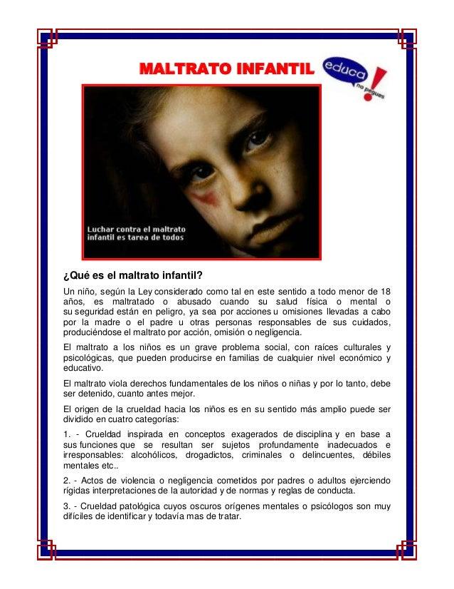 MALTRATO INFANTIL¿Qué es el maltrato infantil?Un niño, según la Ley considerado como tal en este sentido a todo menor de 1...