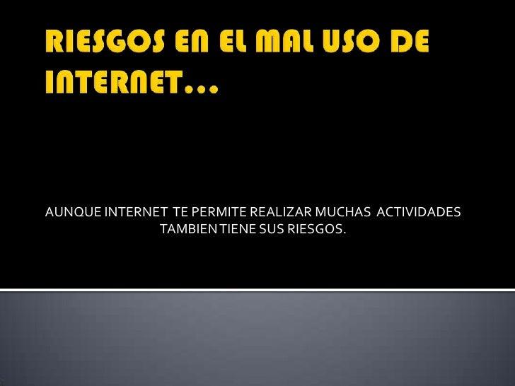 RIESGOS EN EL MAL USO DE INTERNET…<br />AUNQUE INTERNET  TE PERMITE REALIZAR MUCHAS  ACTIVIDADES TAMBIEN TIENE SUS RIESGOS...
