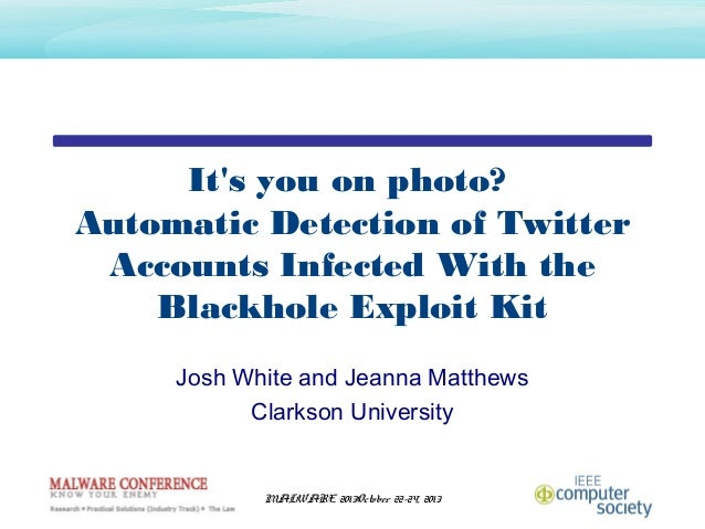 It's you on photo? Automatic Detection of Twitter Accounts Infected With the Blackhole Exploit Kit Josh White and Jeanna M...