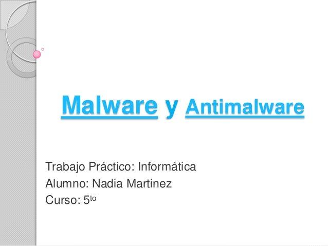Malware y Antimalware Trabajo Práctico: Informática Alumno: Nadia Martinez Curso: 5to