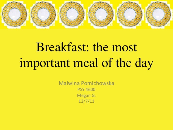 Breakfast: the mostimportant meal of the day       Malwina Pomichowska             PSY 4600             Megan G.          ...