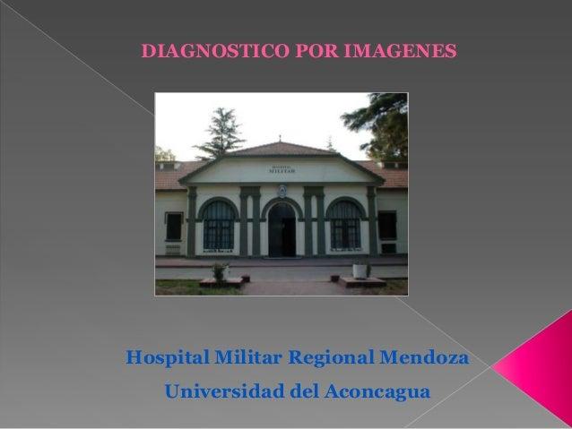 DIAGNOSTICO POR IMAGENES  Hospital Militar Regional Mendoza Universidad del Aconcagua