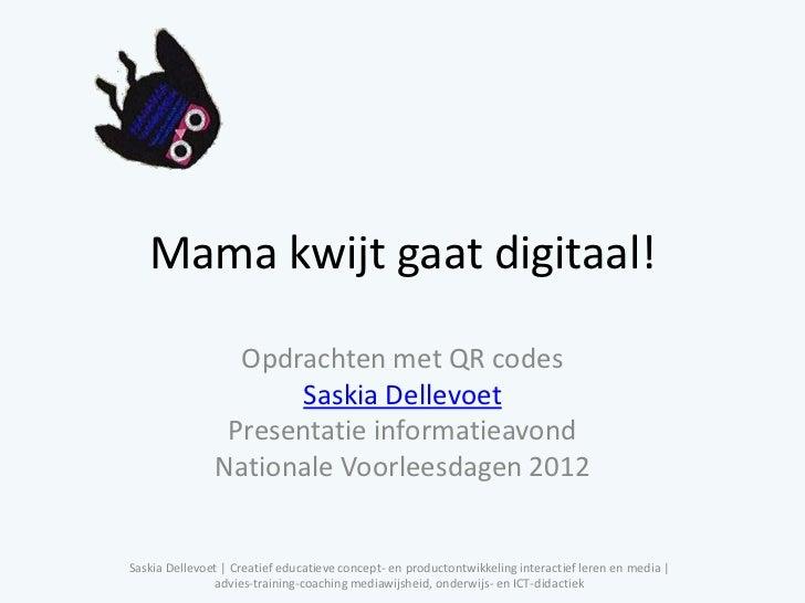Mama kwijt gaat digitaal!                 Opdrachten met QR codes                     Saskia Dellevoet                Pres...