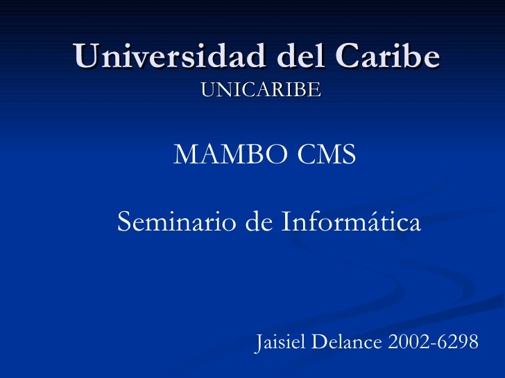 Universidad del Caribe UNICARIBE MAMBO CMS Jaisiel Delance 2002-6298 Seminario de Informática