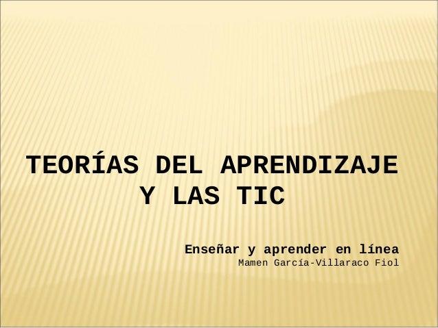TEORÍAS DEL APRENDIZAJE       Y LAS TIC         Enseñar y aprender en línea               Mamen García-Villaraco Fiol