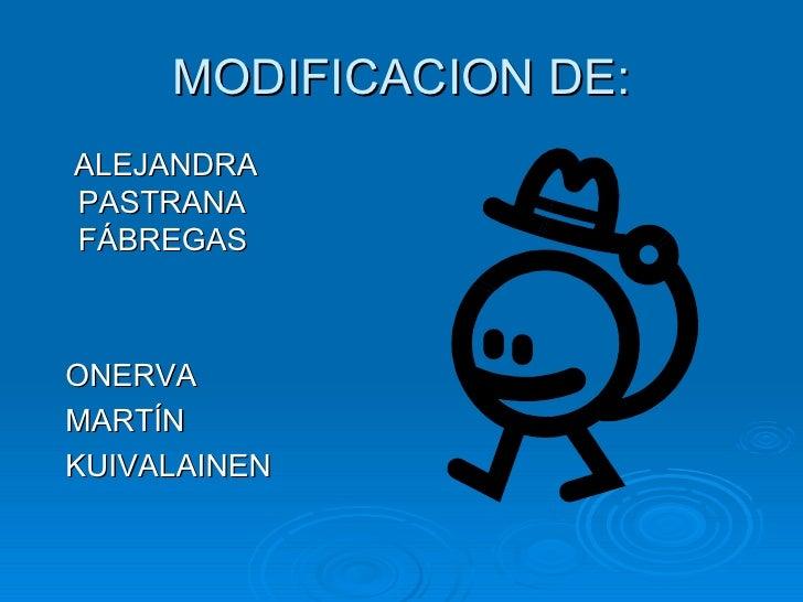 MODIFICACION DE: <ul><li>ALEJANDRA PASTRANA FÁBREGAS </li></ul><ul><li>ONERVA  </li></ul><ul><li>MARTÍN </li></ul><ul><li>...