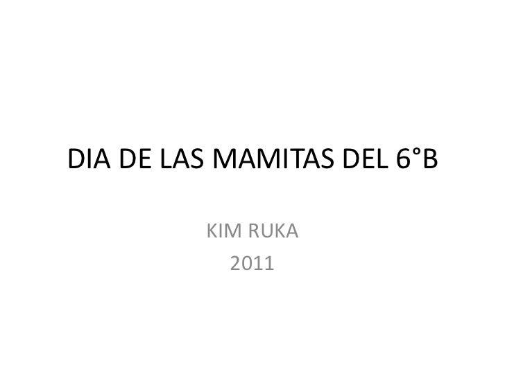 DIA DE LAS MAMITAS DEL 6°B<br />KIM RUKA<br />2011<br />