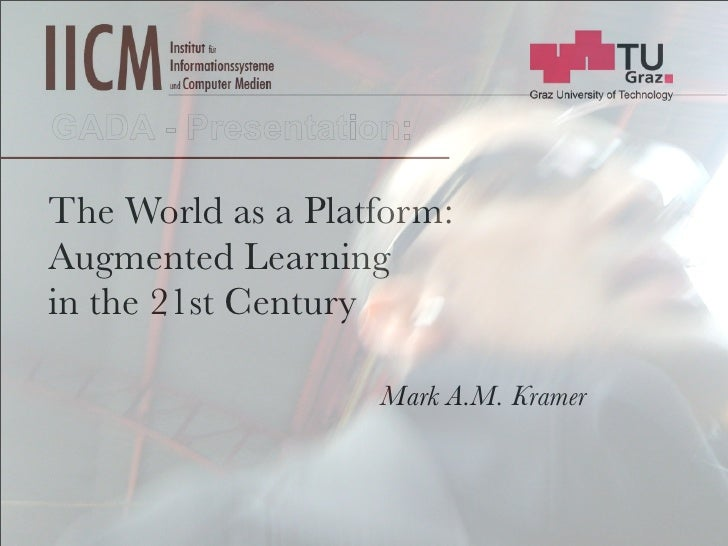 GADA - Presentation:  The World as a Platform: Augmented Learning in the 21st Century                     Mark A.M. Kramer