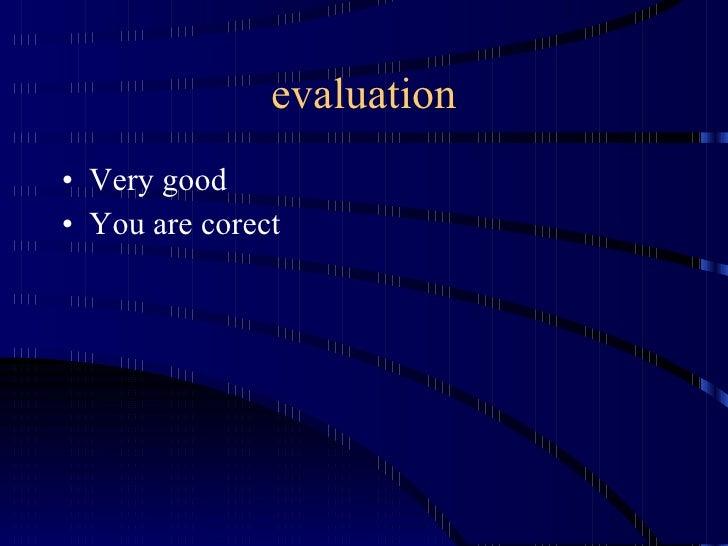 evaluation <ul><li>Very good </li></ul><ul><li>You are corect </li></ul>