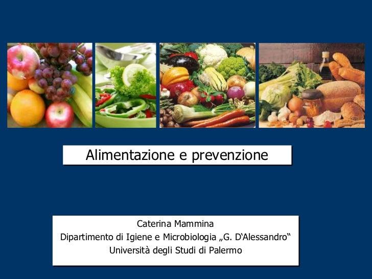"""Alimentazione e prevenzione                   Caterina MamminaDipartimento di Igiene e Microbiologia """"G. D""""Alessandro""""    ..."""