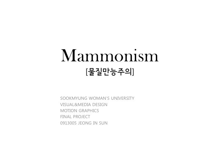 Mammonism         [물질만능주의]SOOKMYUNG WOMAN'S UNIVERSITYVISUAL&MEDIA DESIGNMOTION GRAPHICSFINAL PROJECT0913005 JEONG IN SUN