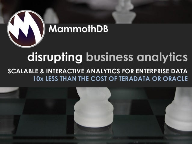 disrupting business analytics SCALABLE & INTERACTIVE ANALYTICS FOR ENTERPRISE DATA 10x LESS THAN THE COST OF TERADATA OR O...