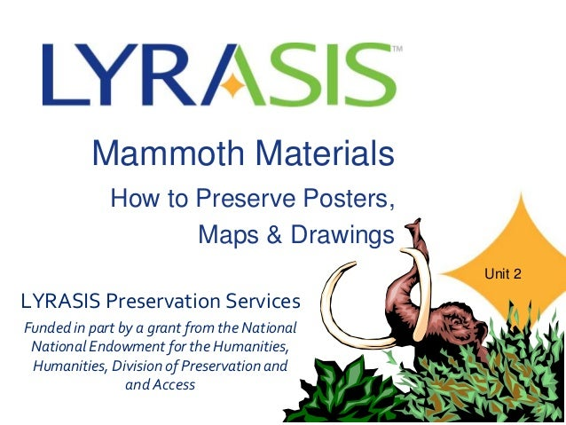 Mammoth Materials How to Preserve Posters, Maps & Drawings LYRASIS Preservation Services Funded in part by a grant from th...