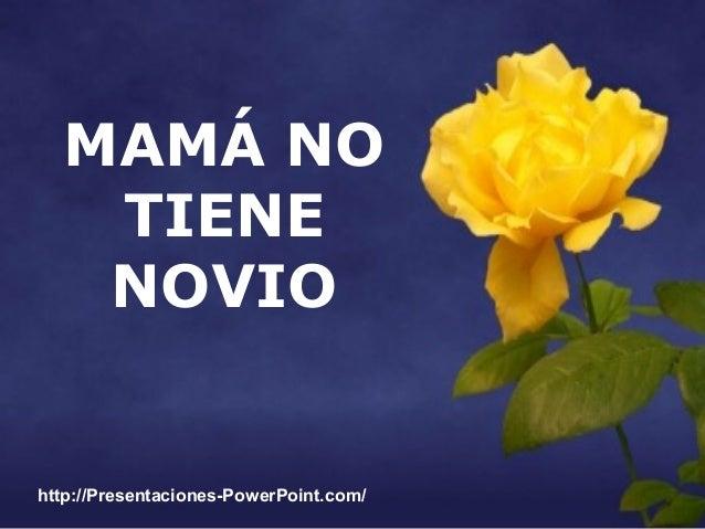 MAMÁ NO TIENE NOVIO  http://Presentaciones-PowerPoint.com/