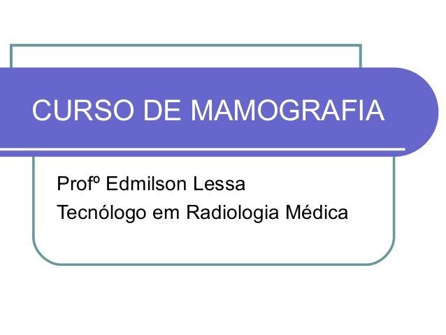 CURSO DE MAMOGRAFIA Profº Edmilson Lessa Tecnólogo em Radiologia Médica