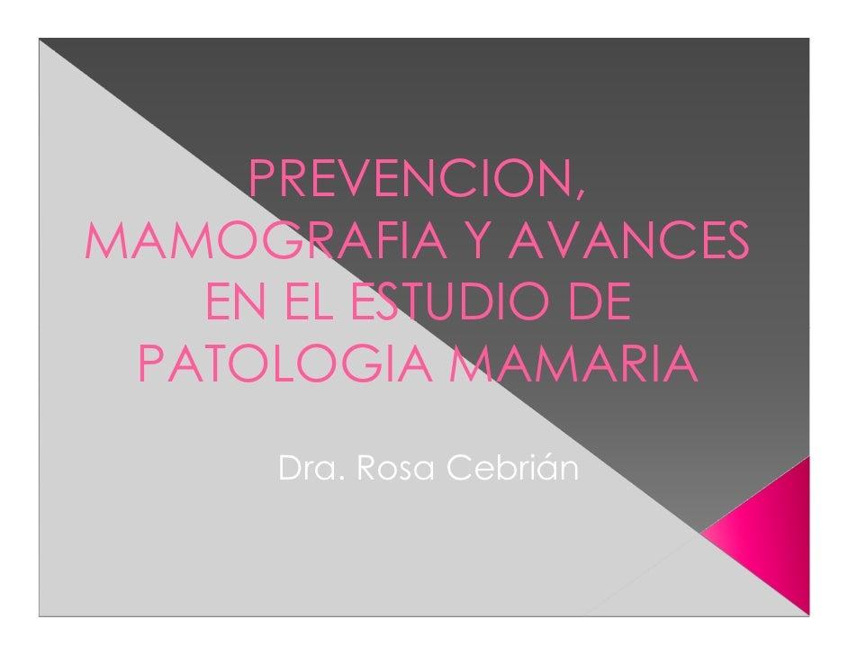 PREVENCION,MAMOGRAFIA Y AVANCES   EN EL ESTUDIO DE PATOLOGIA MAMARIA     Dra. Rosa Cebrián