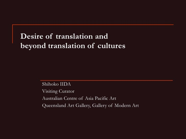 Desire of translation and  beyond translation of cultures Shihoko IIDA Visiting Curator Australian Centre of Asia Pacific ...