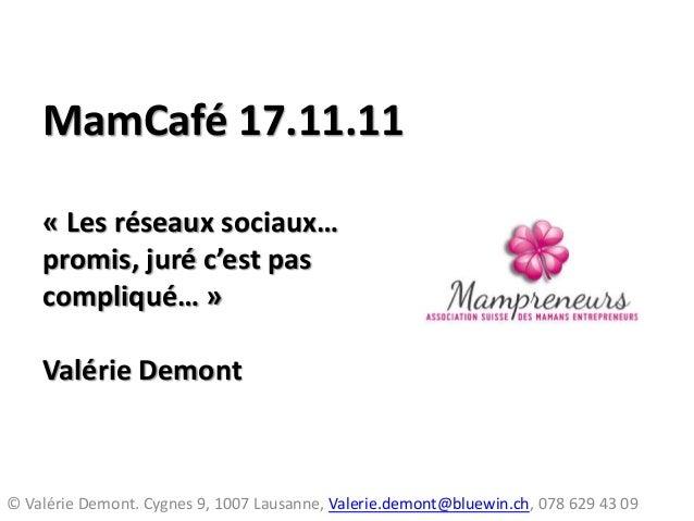 MamCafé 17.11.11 « Les réseaux sociaux… promis, juré c'est pas compliqué… » Valérie Demont © Valérie Demont. Cygnes 9, 100...