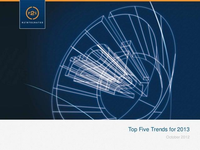 Top Five Trends for 2013              October 2012