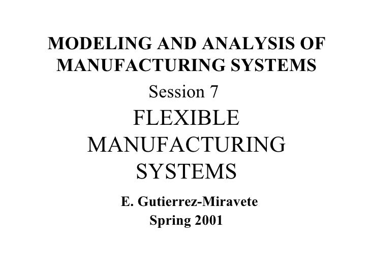 MODELING AND ANALYSIS OF MANUFACTURING SYSTEMS  Session 7   FLEXIBLE MANUFACTURING SYSTEMS   E. Gutierrez-Miravete Spring ...