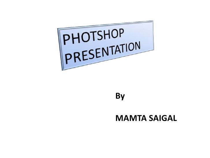PHOTSHOP                      PRESENTATION<br />By<br />MAMTA SAIGAL<br />