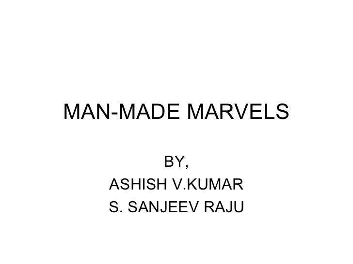 MAN-MADE MARVELS          BY,   ASHISH V.KUMAR   S. SANJEEV RAJU