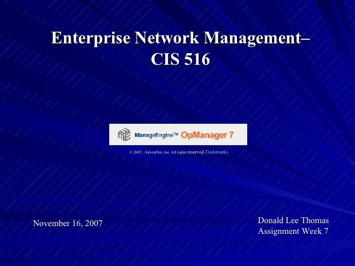 Enterprise Network Management– CIS 516 November 16, 2007 Donald Lee Thomas Assignment Week 7 © 2007, AdventNet, Inc. All ...